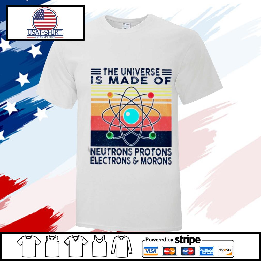 The Universe Is Made Of Neutrons Protons Electrons And Morons Vintage shirt