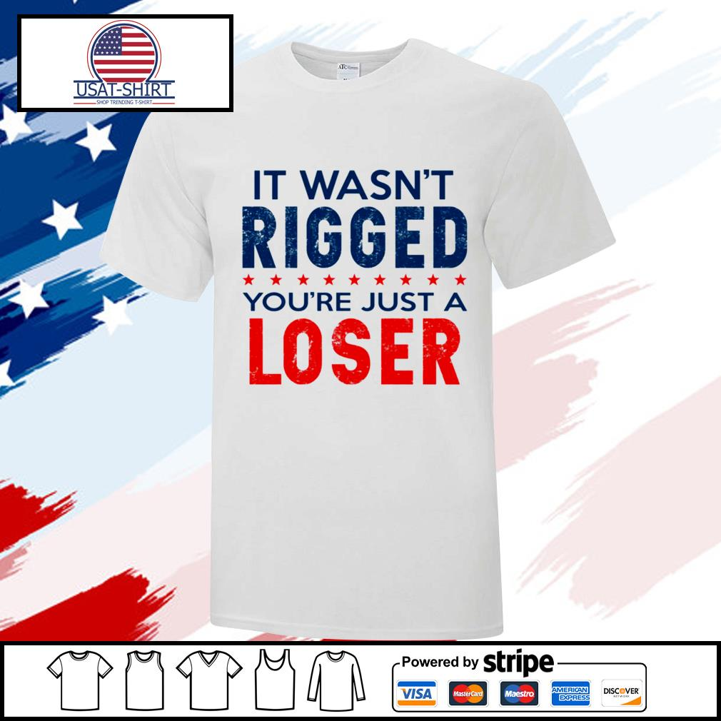 I wasn't rigged you're just a loser shirt