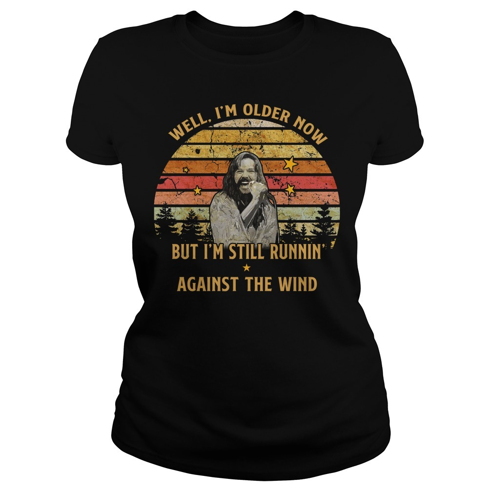 Bob Seger well im old older now but I'm still running against the wind Ladies Tee