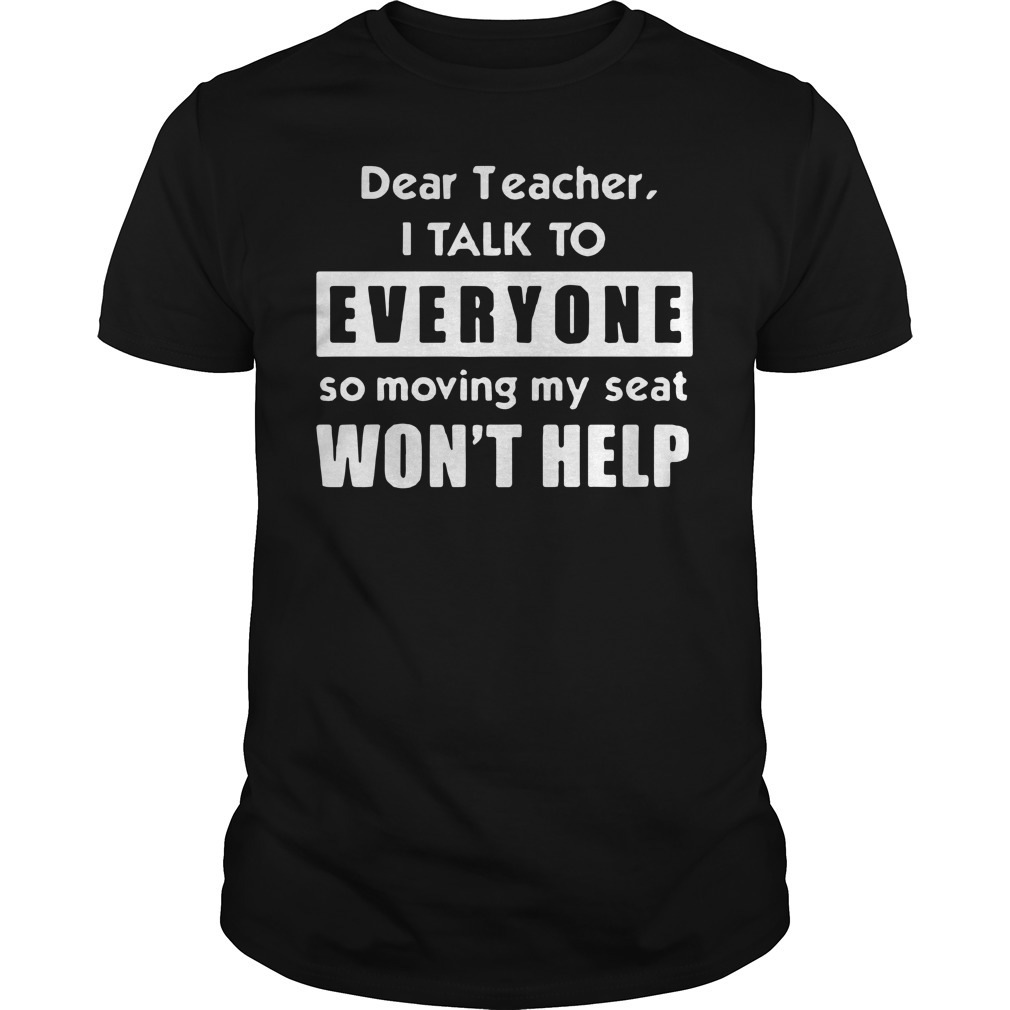 Dear teacher I talk to everyone so moving my seat won't help shirt