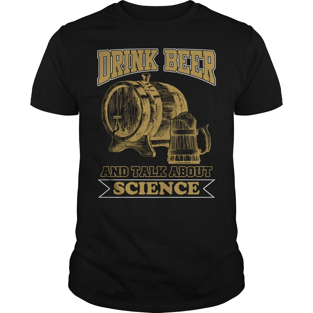 Drink beer and talk science shirt