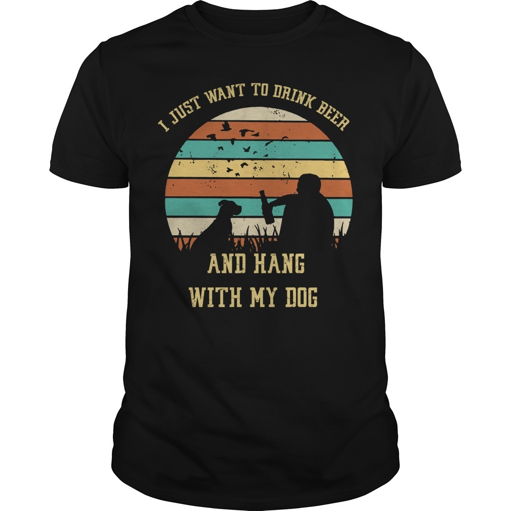 I just want to drink beer and hang with my dog shirt
