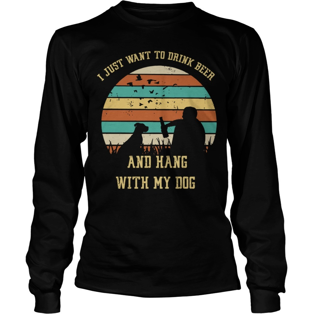 I just want to drink beer and hang with my dog Longsleeve Tee