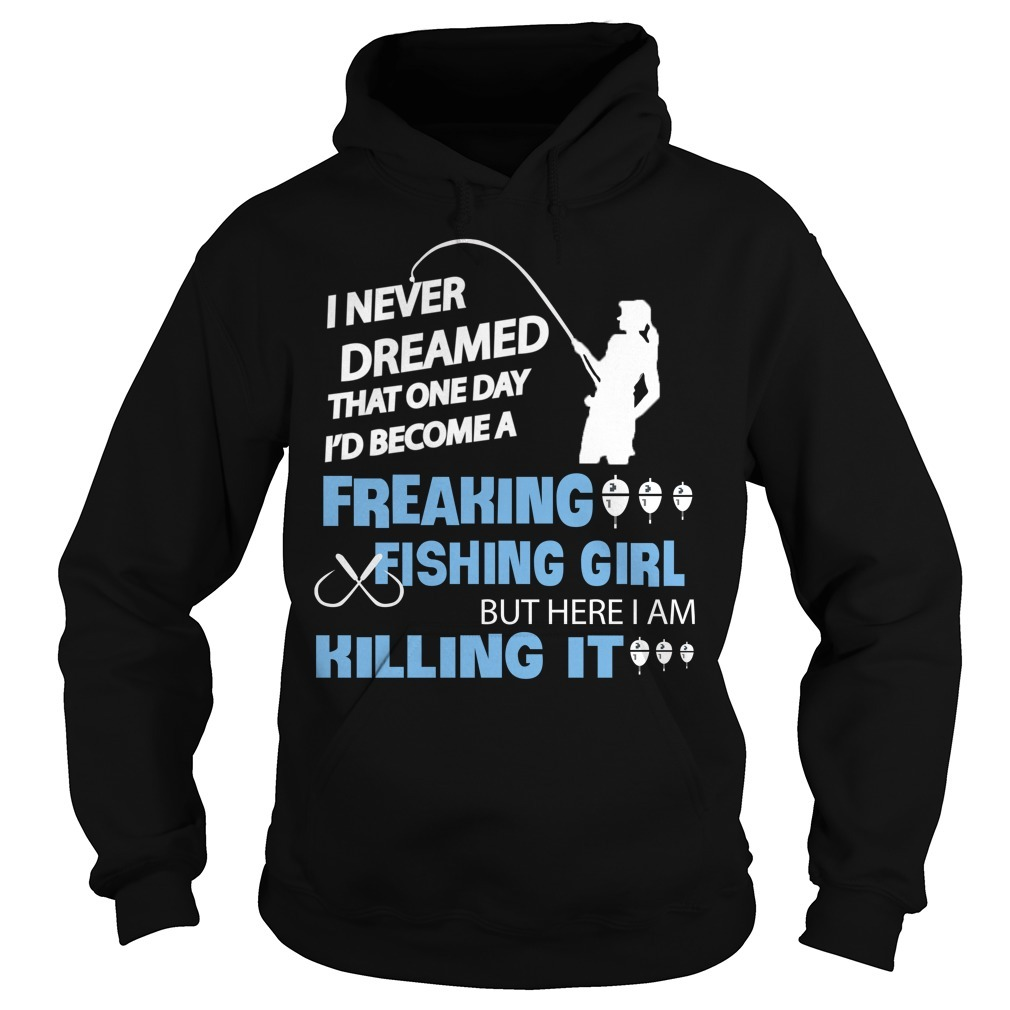 I never dreamed that one day I'd become a freaking fishing girl Hoodie