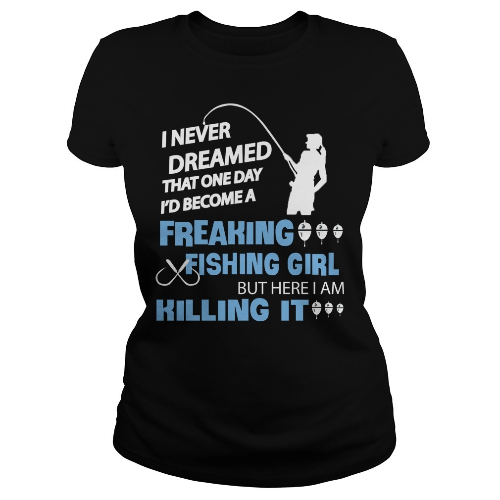 I never dreamed that one day I'd become a freaking fishing girl Ladies Tee