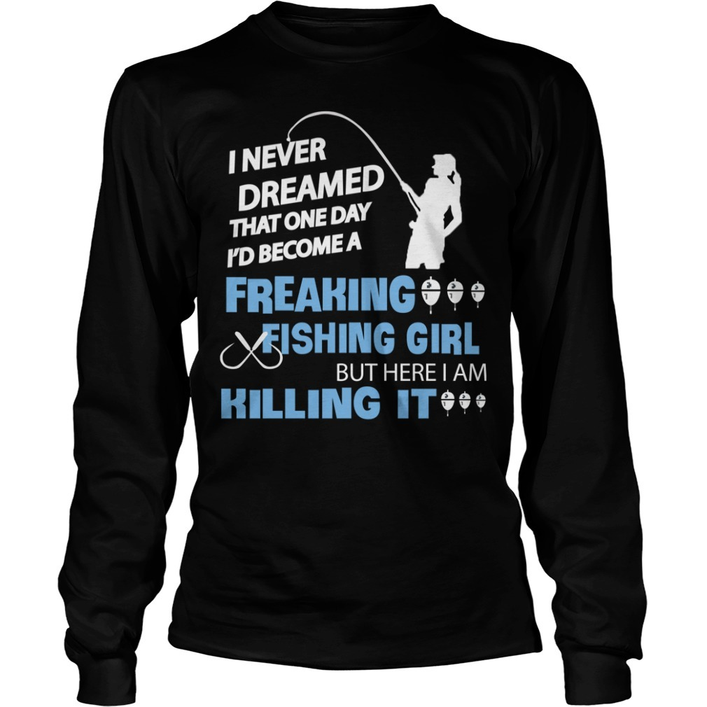 I never dreamed that one day I'd become a freaking fishing girl Longsleeve Tee