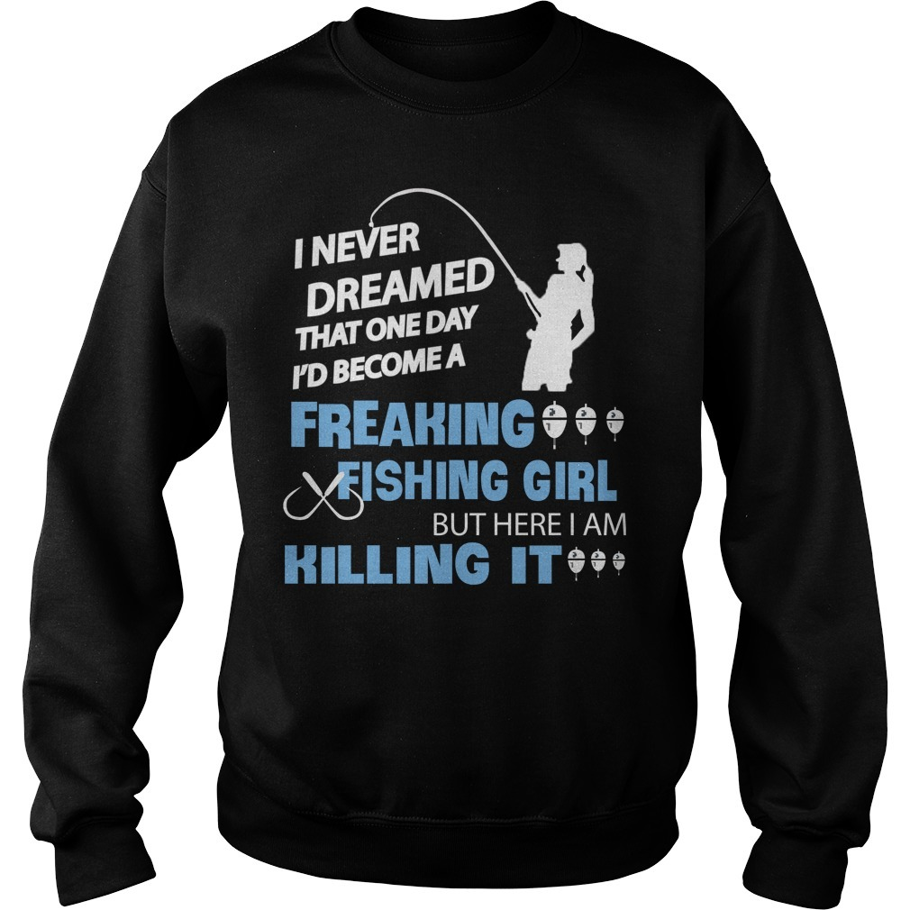I never dreamed that one day I'd become a freaking fishing girl Sweater