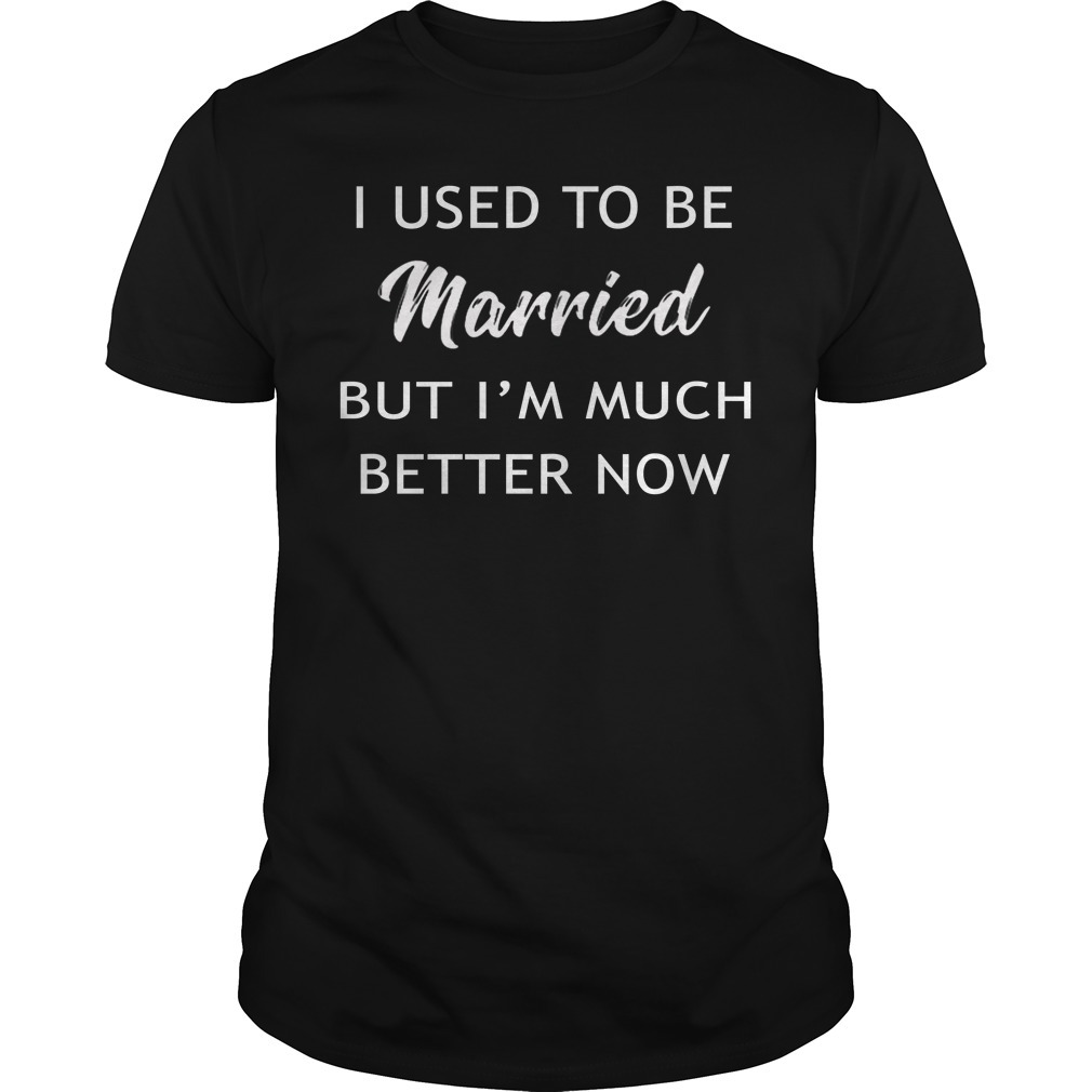 I used to be married but I'm better now shirt