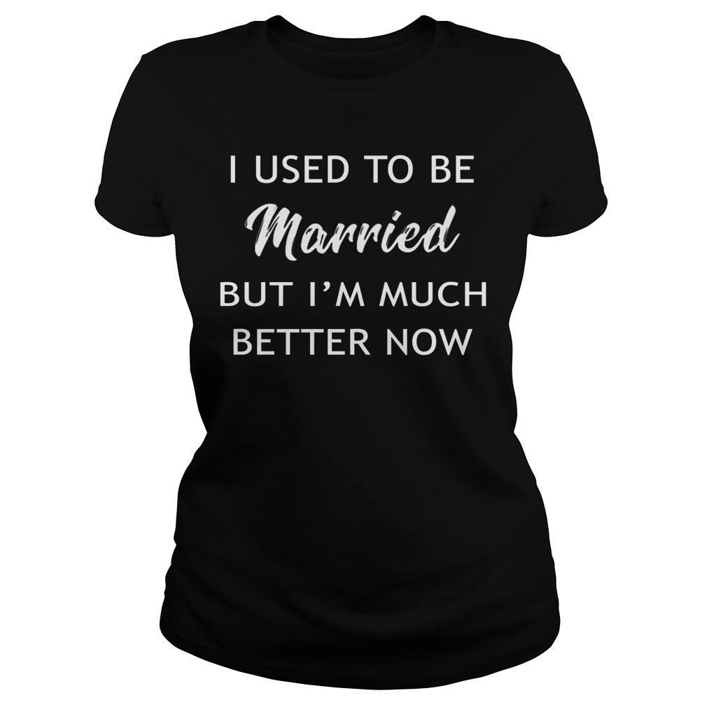I used to be married but I'm better now Ladies Tee