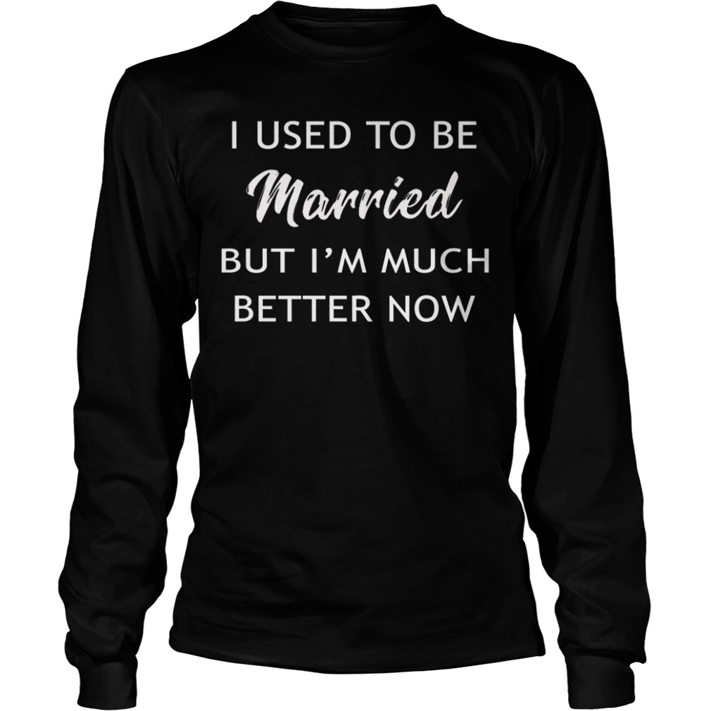 I used to be married but I'm better now Longsleeve Tee