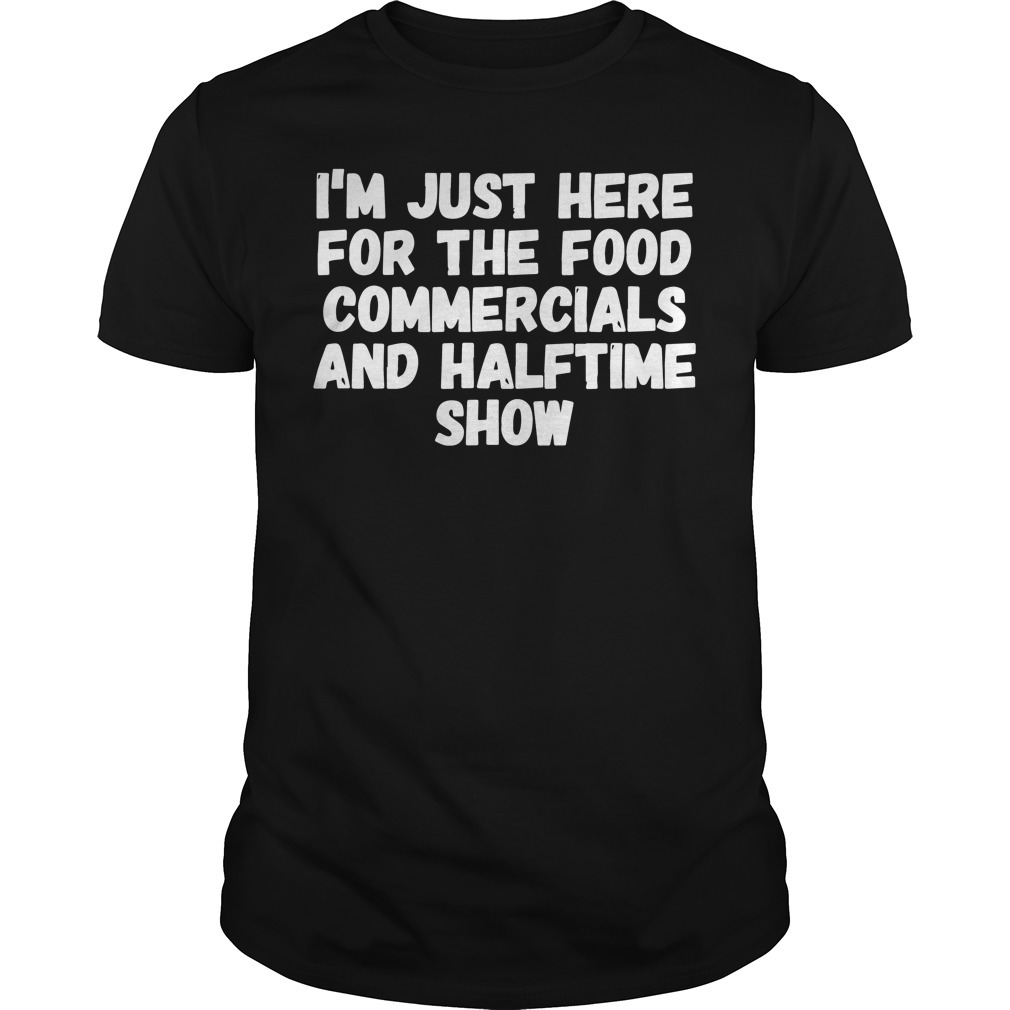 I'm just here for the food commercials and halftime show shirt
