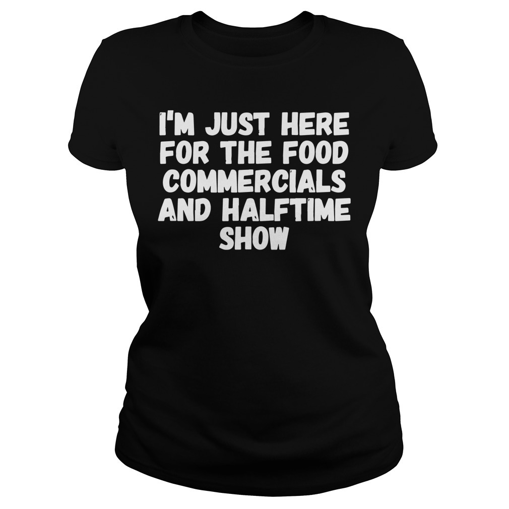 I'm just here for the food commercials and halftime show Ladies Tee