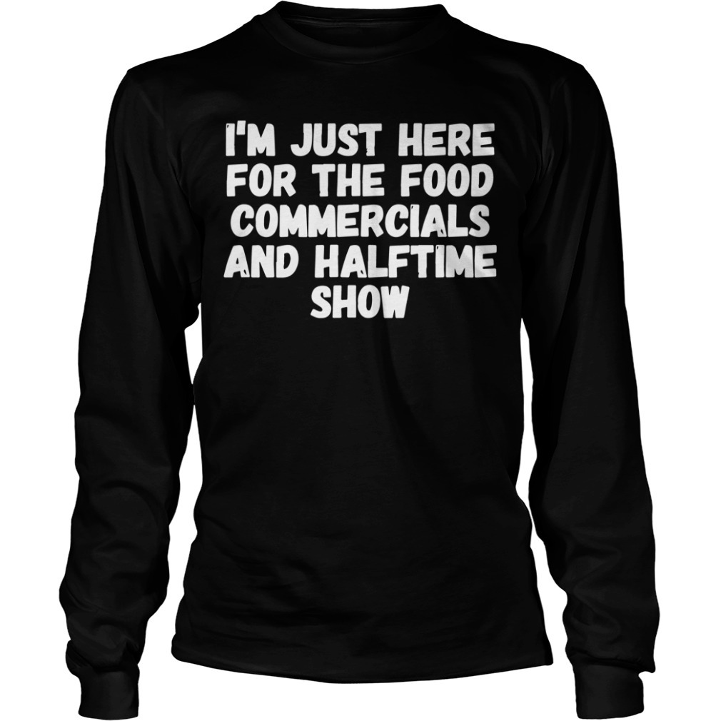 I'm just here for the food commercials and halftime show Longsleeve Tee