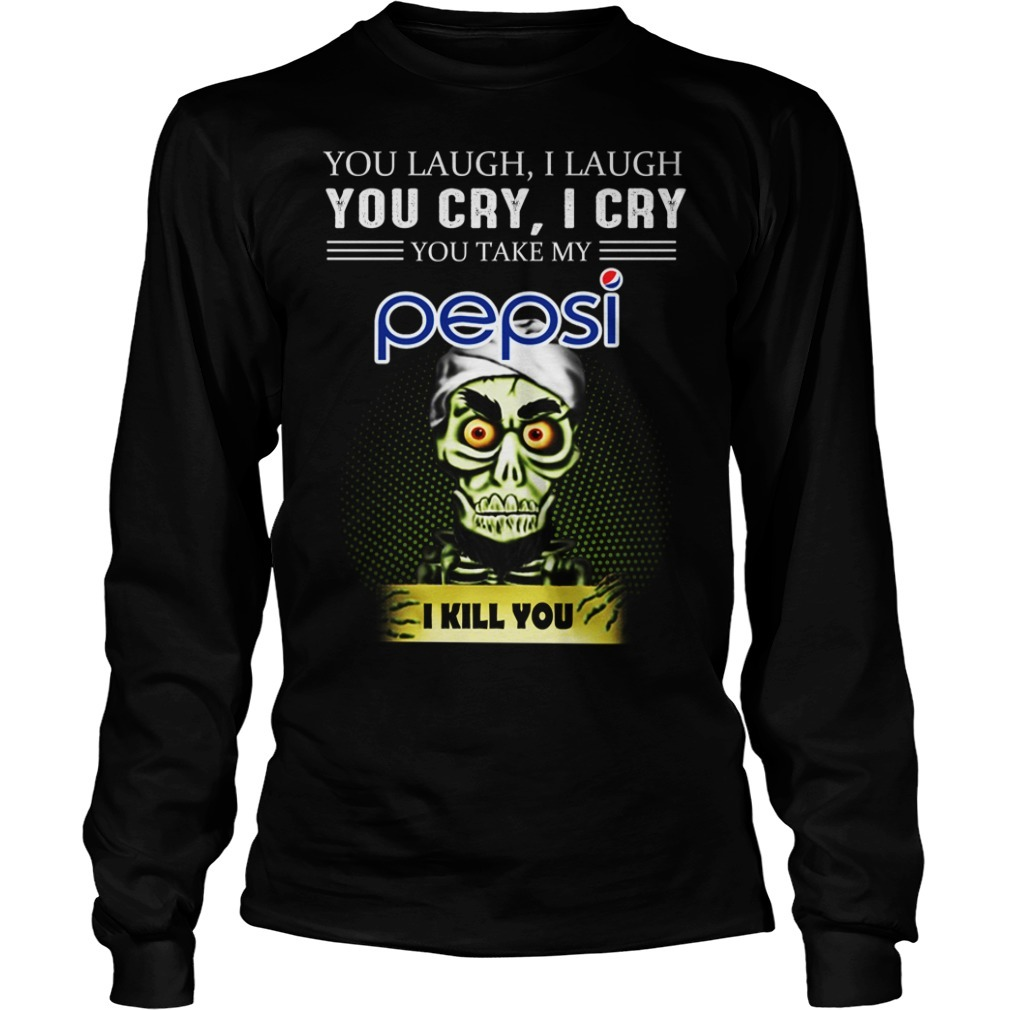 Jeff Dunham you laugh I laugh you cry I cry you take my Pepsi I kill you Longsleeve Tee
