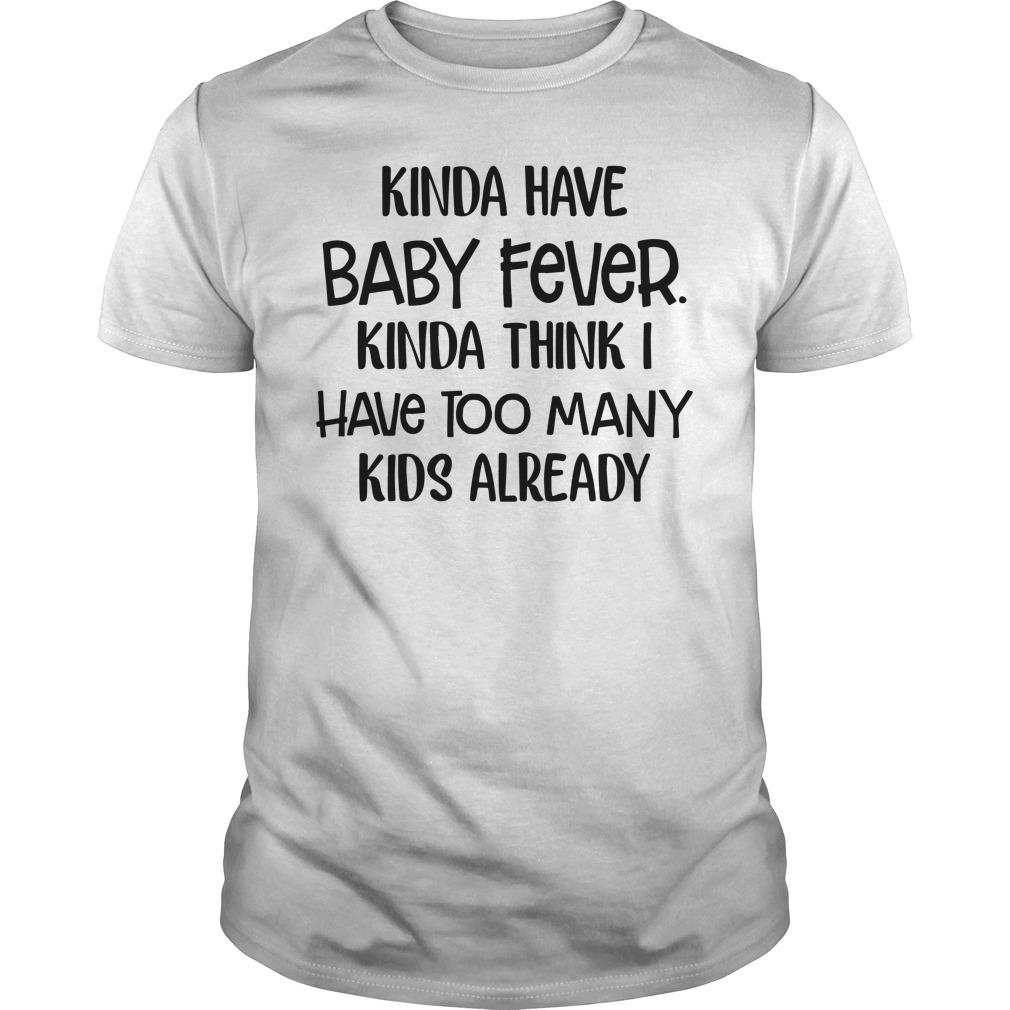 Kinda have baby fever Kinda think I have too many kids already Guys Shirt