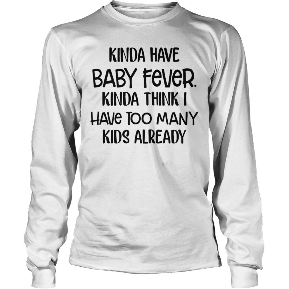 Kinda have baby fever Kinda think I have too many kids already Longsleeve Tee