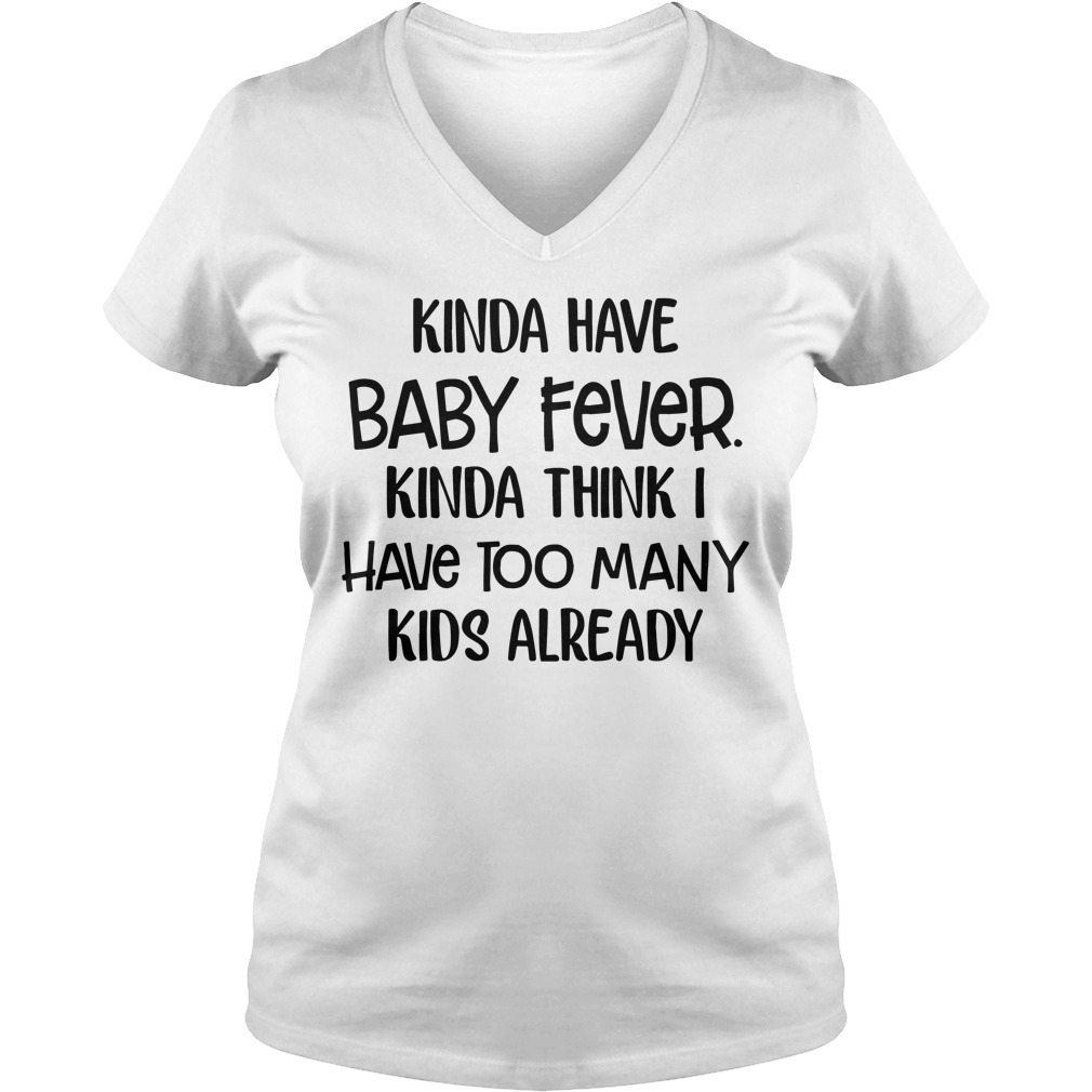 Kinda have baby fever Kinda think I have too many kids already V-neck T-shirt