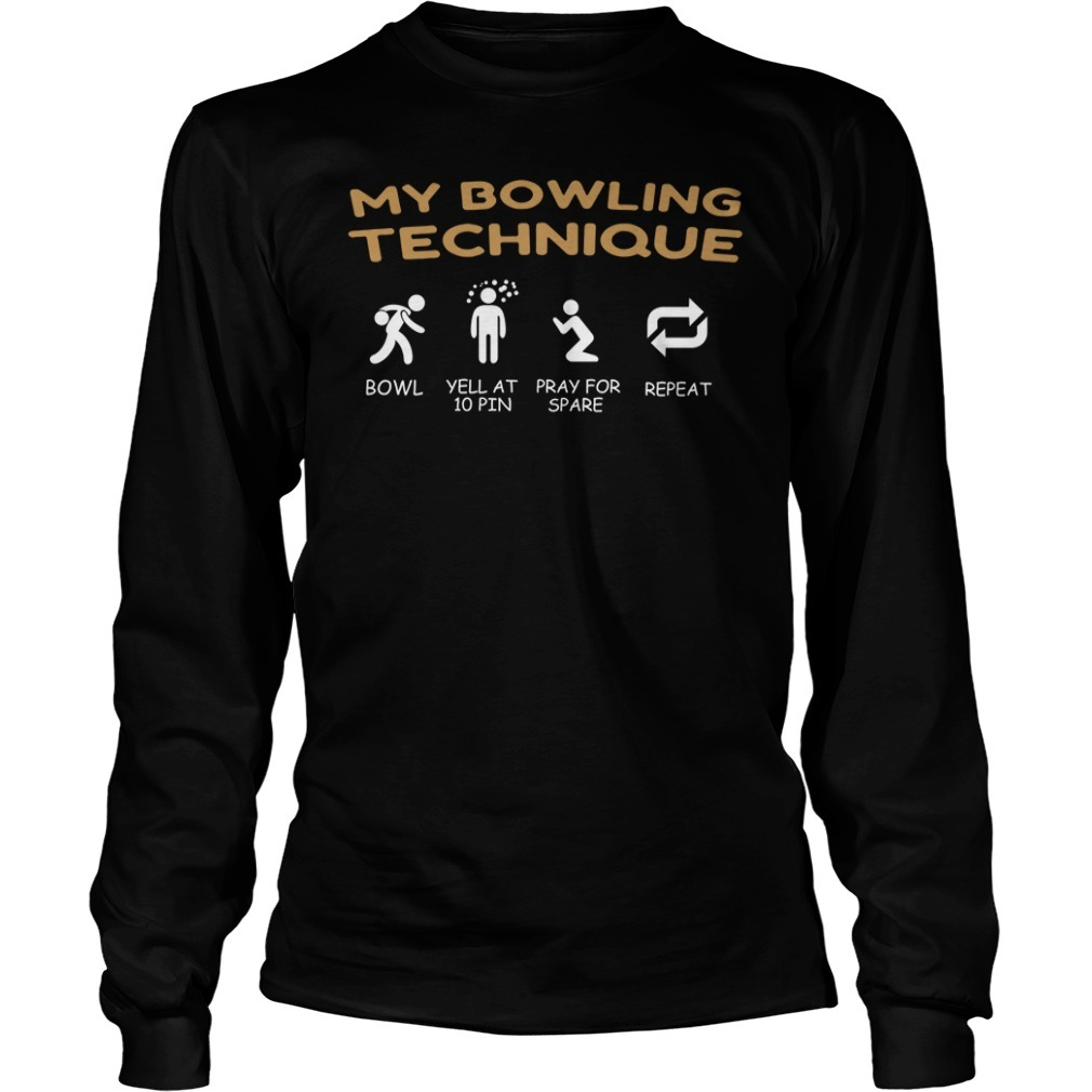 My bowling technique bowl yell at 10 pin pray for spare repeat Longsleeve Tee