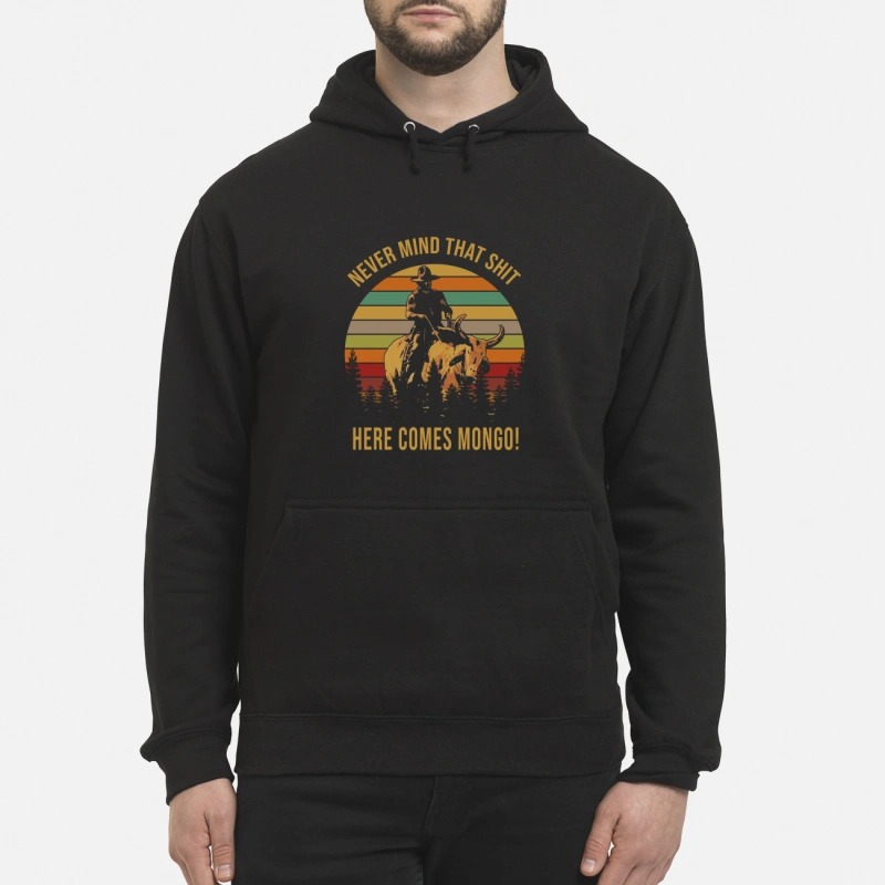 Never mind that shit here comes Mongo Hoodie