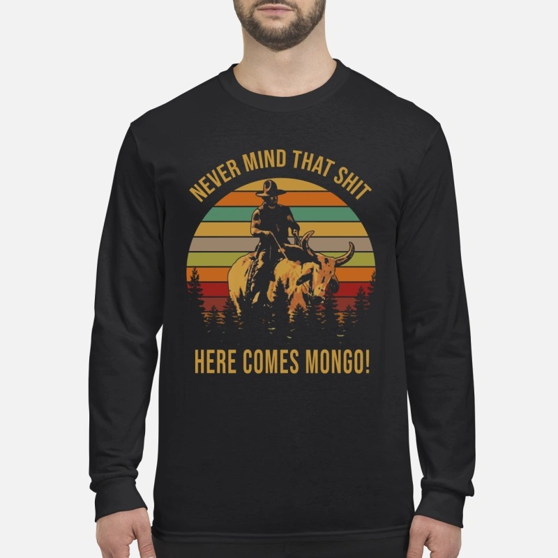 Never mind that shit here comes Mongo Longsleeve Tee