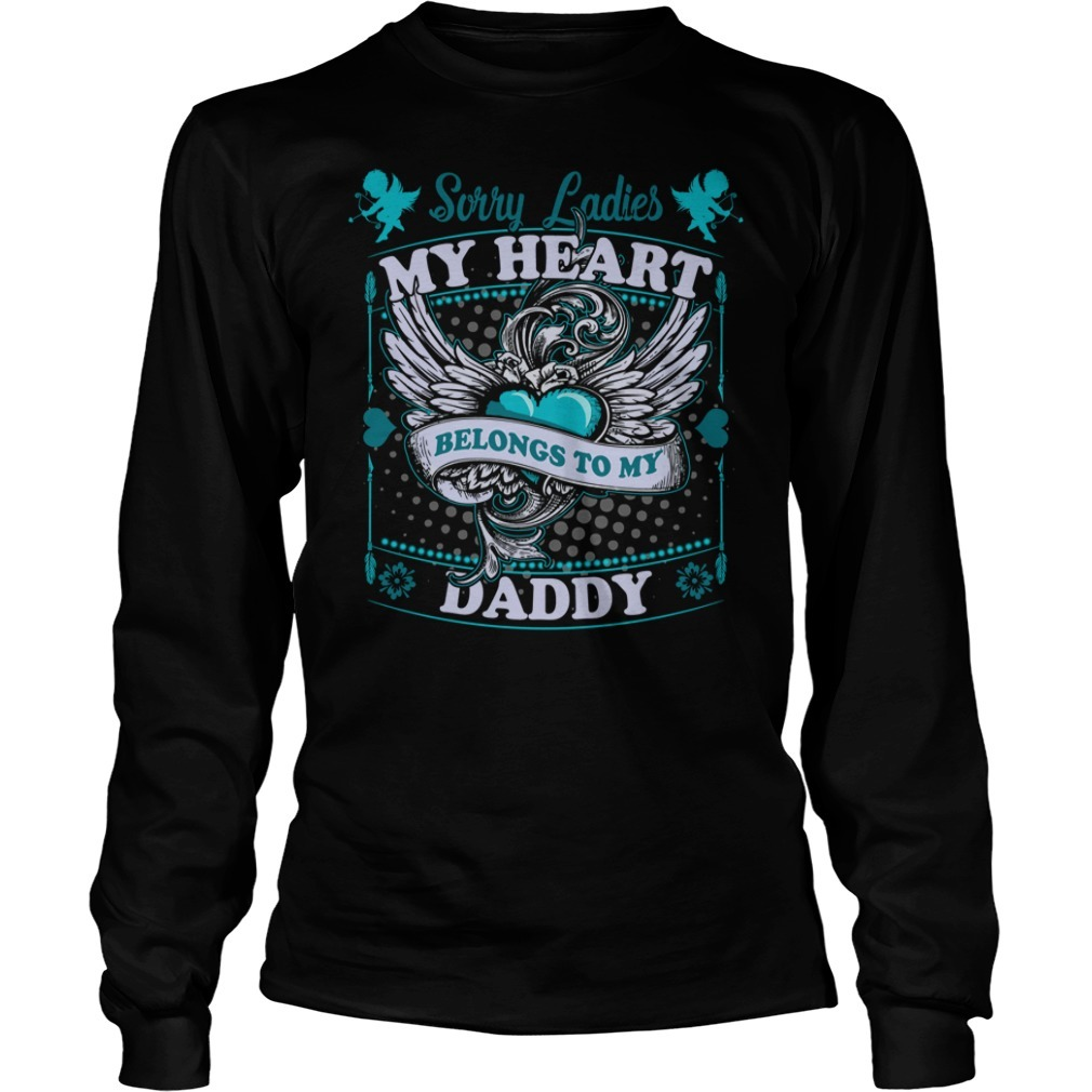 Sorry ladies my heart belongs to daddy Longsleeve Tee