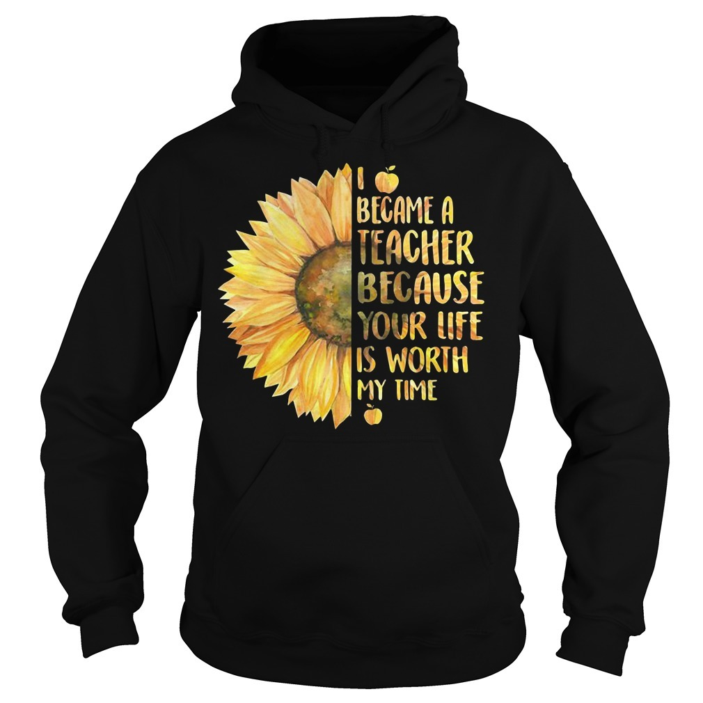 Sunflower I became a teacher because your life is worth my time Hoodie