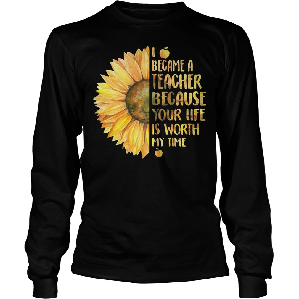 Sunflower I became a teacher because your life is worth my time Longsleeve Tee