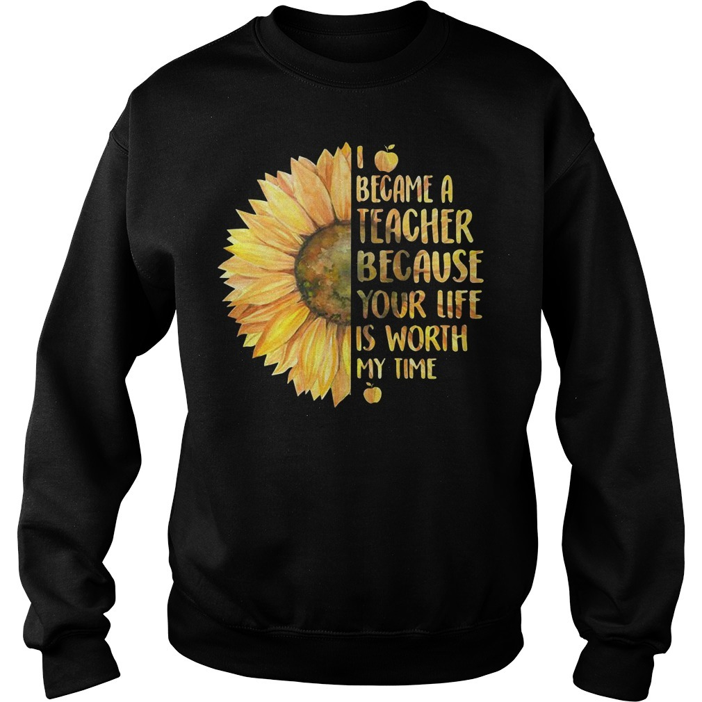 Sunflower I became a teacher because your life is worth my time Sweater