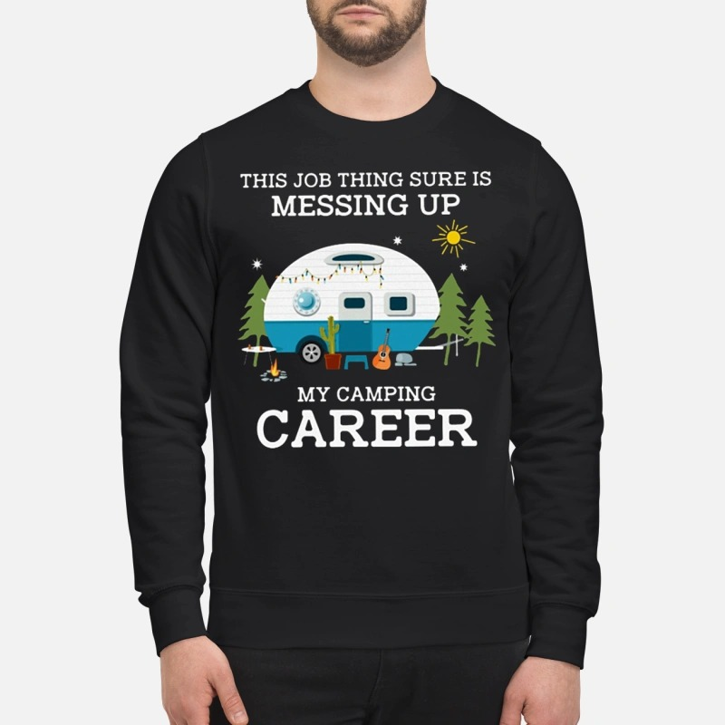 This job thing sure is messing up my camping career Sweater