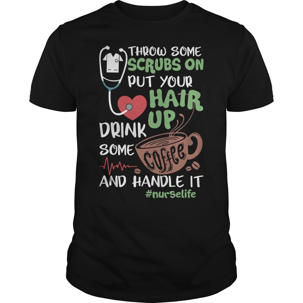 Throw some scrubs on put your hair up drink some coffee and handle it nurselife shirt
