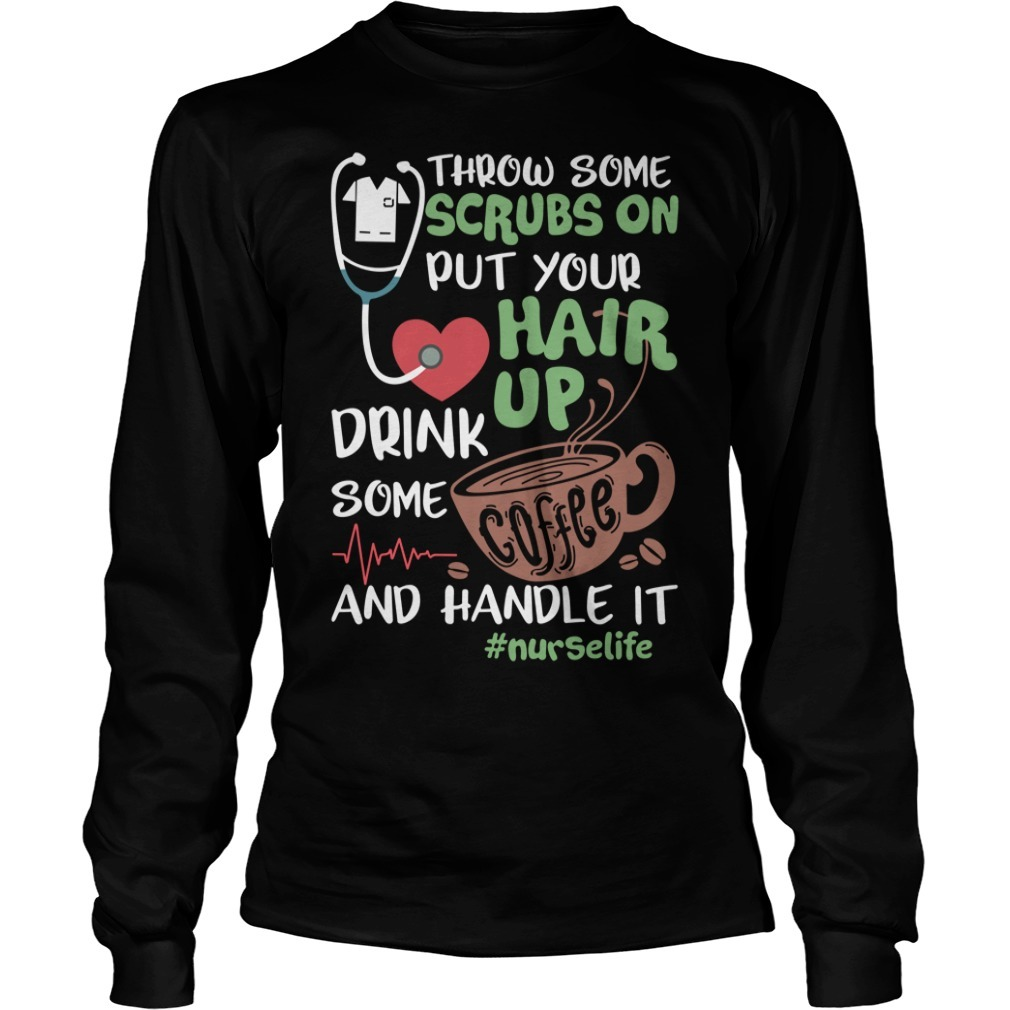 Throw some scrubs on put your hair up drink some coffee and handle it nurselife Longsleeve Tee