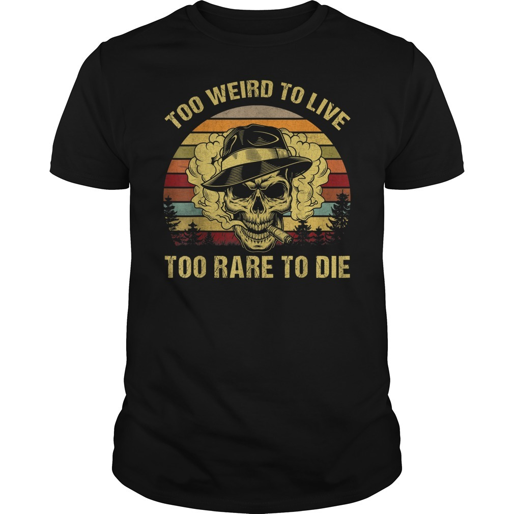 Too weird to live too rare to die shirt