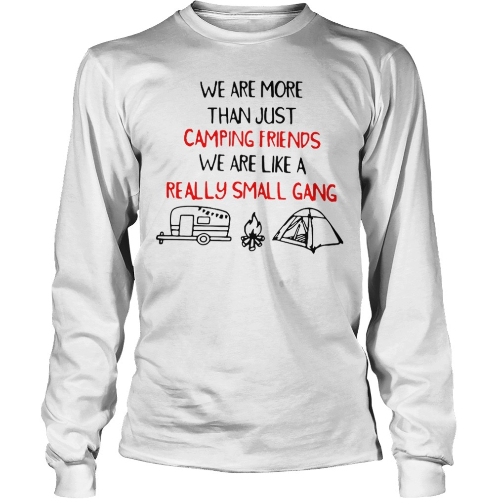 We are more than just camping friends we are like a really small gang Longsleeve Tee