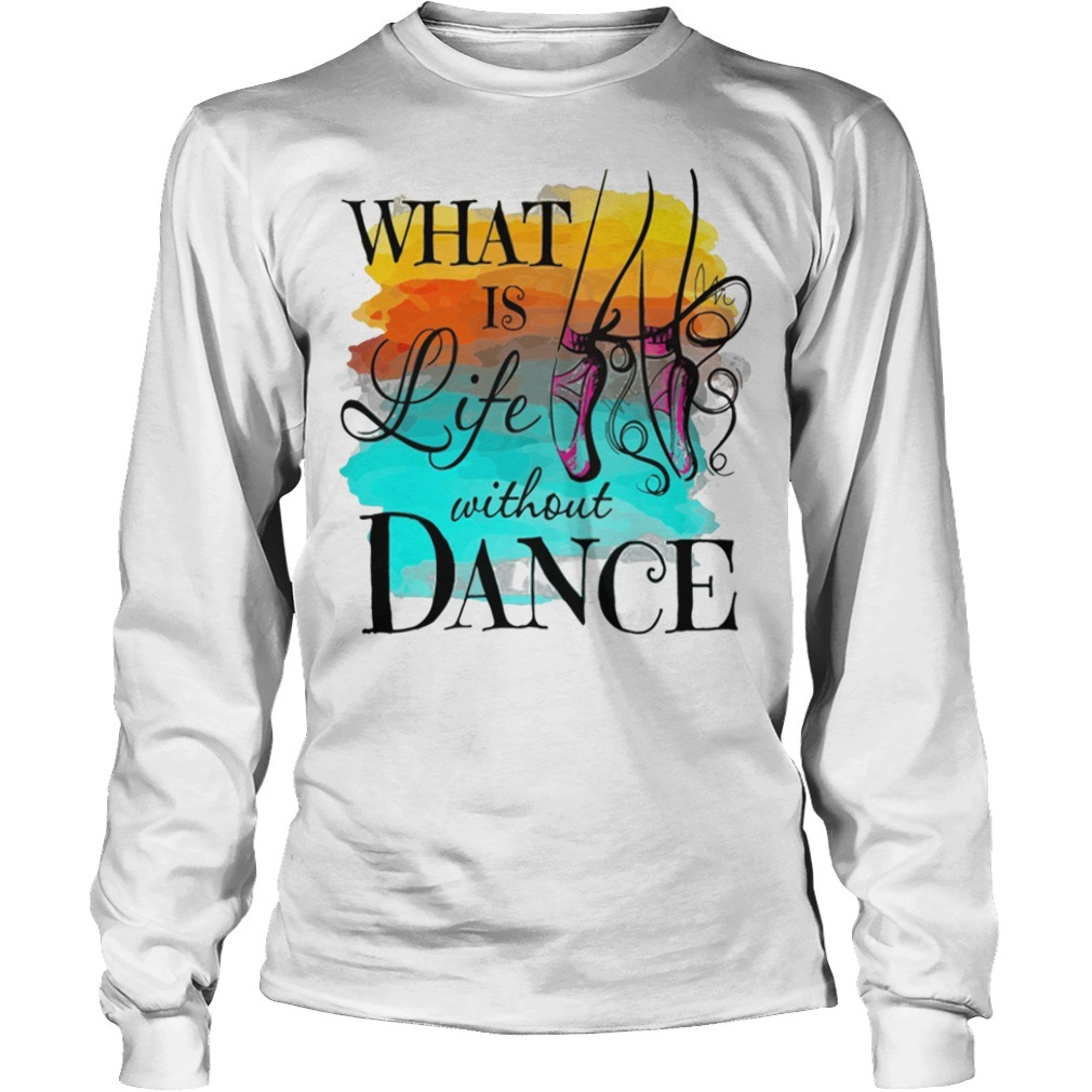 What is life without dance Longsleeve Tee