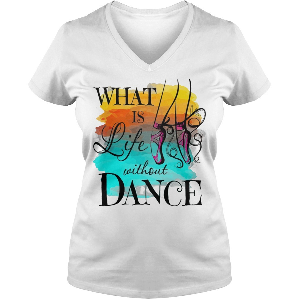 What is life without dance V-neck T-shirt