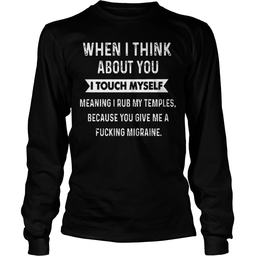 When I think about you I touch myself meaning I rub my temples Longsleeve Tee