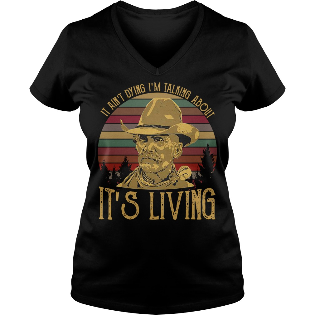 It ain't dying I'm talking about it's living vintage V-neck t-shirt