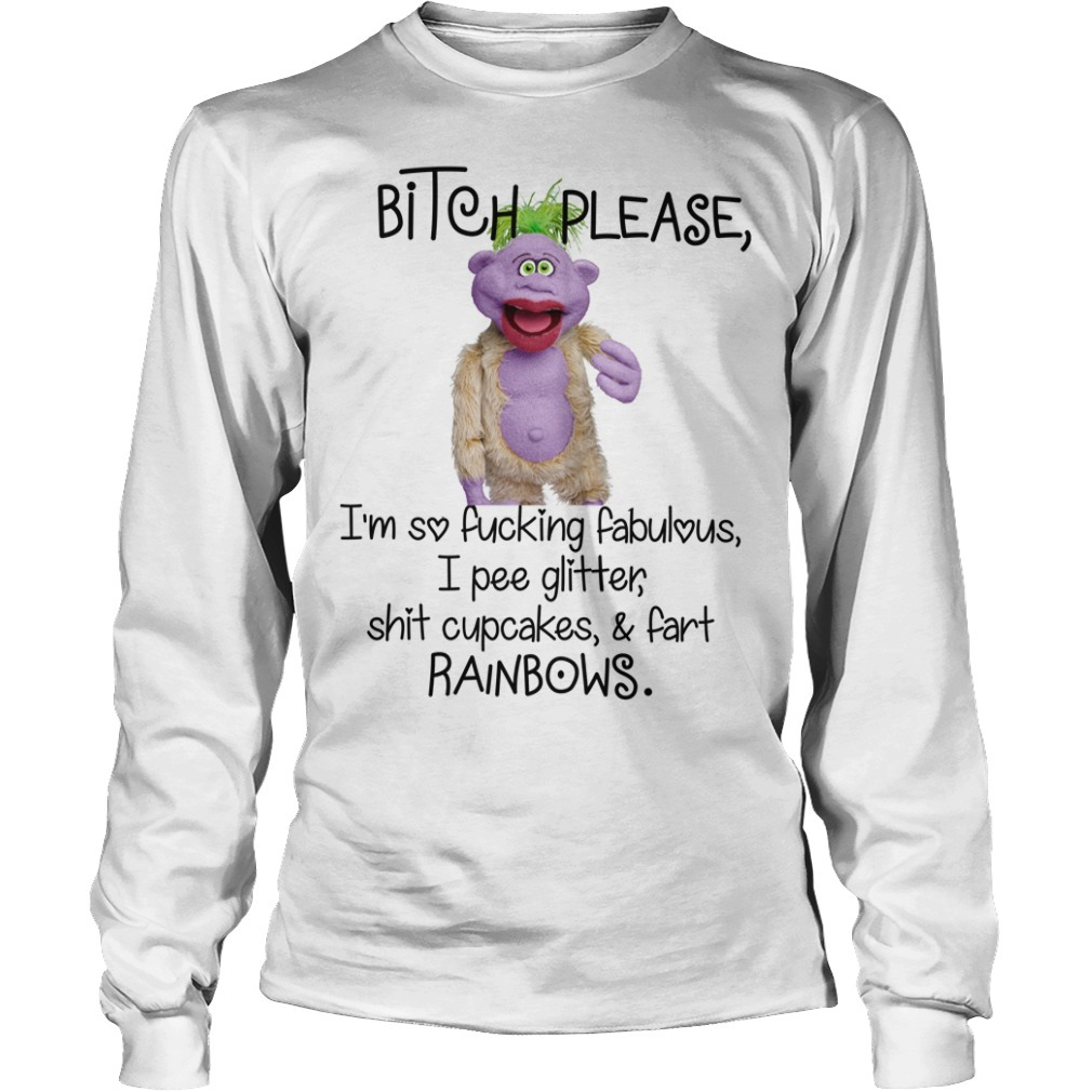 Bitch please Im so fucking fabulous I pee glitter shit cupcakes fart rainbows Longsleeve Tee