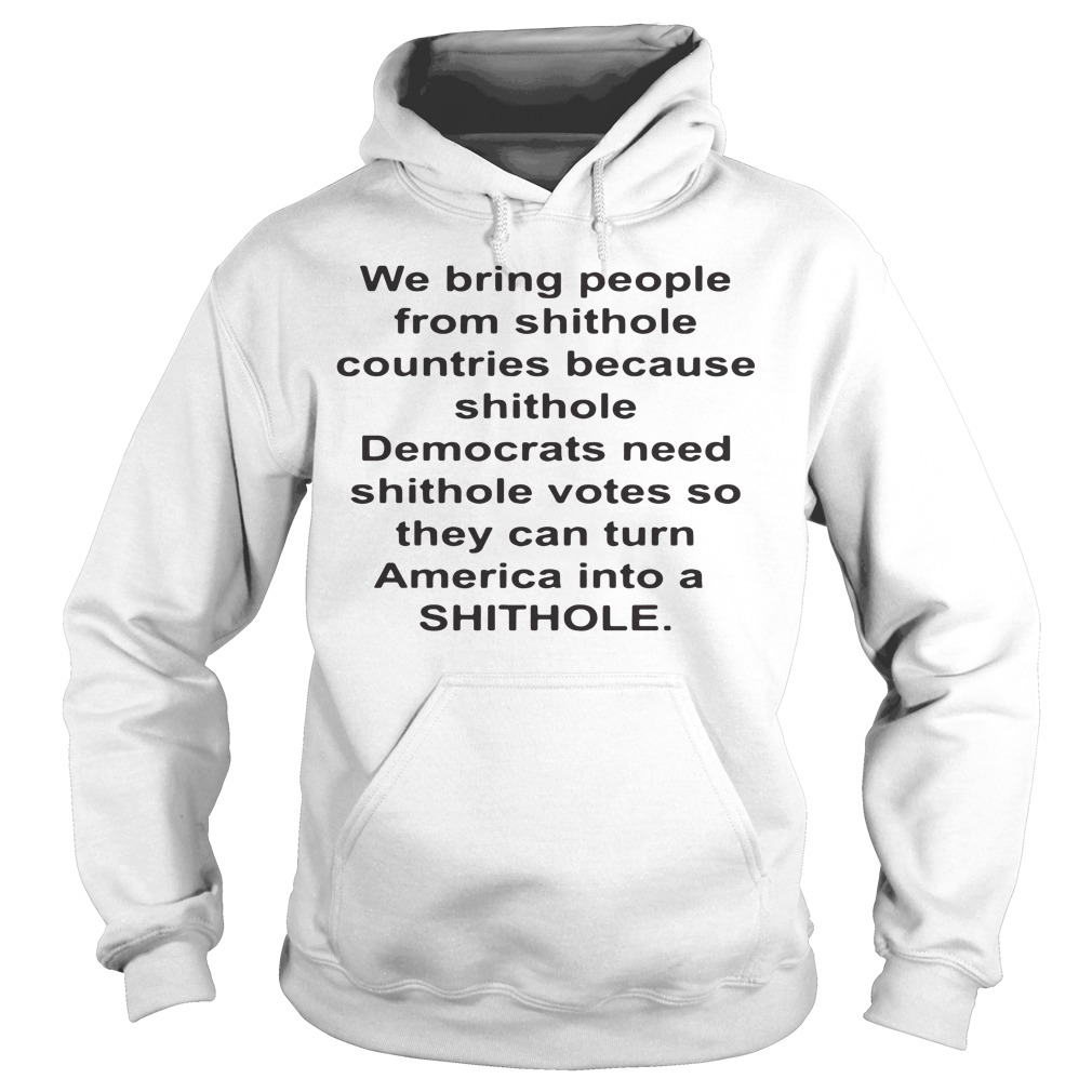 We bring people from shithole countries because shithole Democrats need Hoodie