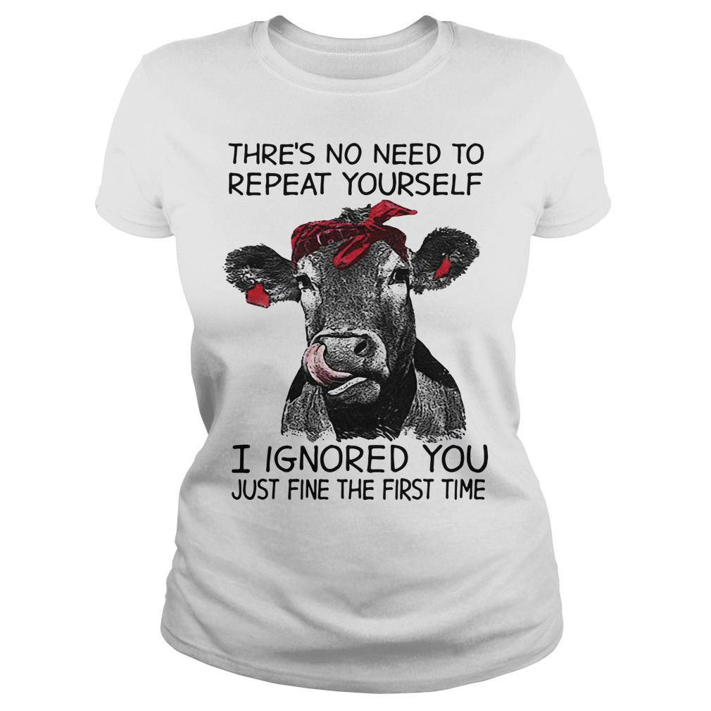 Cow Thre's no need to repeat yourself I ignored you just fine the first time Ladies tee