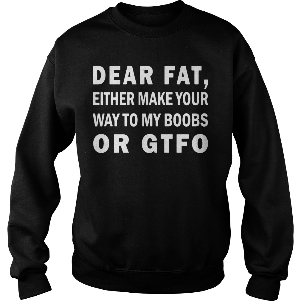 Dear fat either make your way to my boobs or Gtfo Sweater