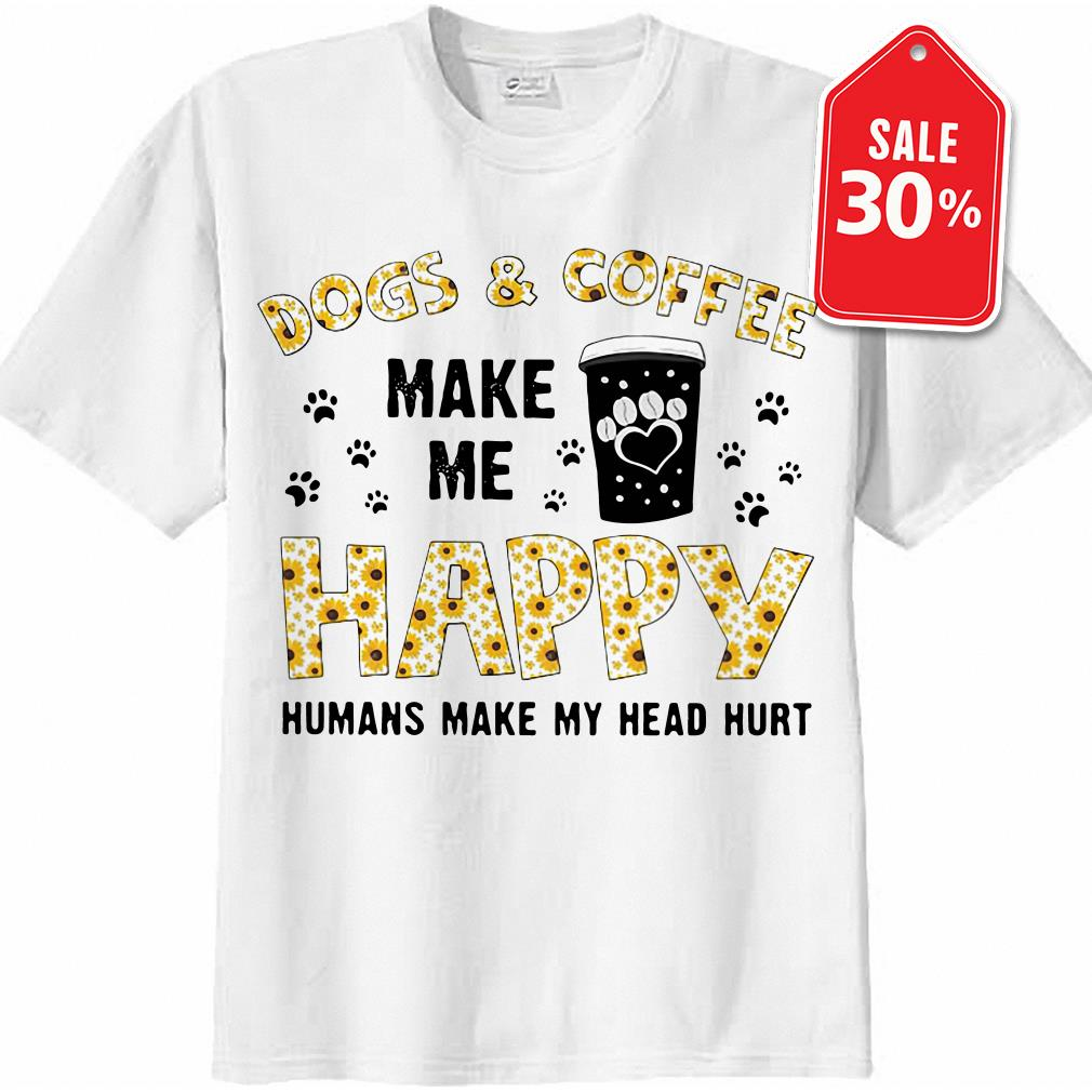 Dog and coffee make me happy humans make my head hurt shirt