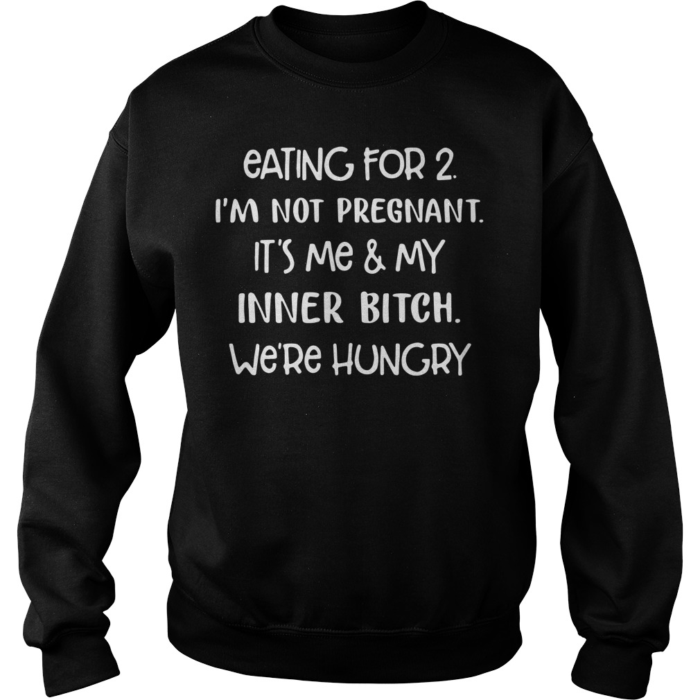 Eating for 2 I'm not pregnant it's me and my inner bitch we're hungry Sweater
