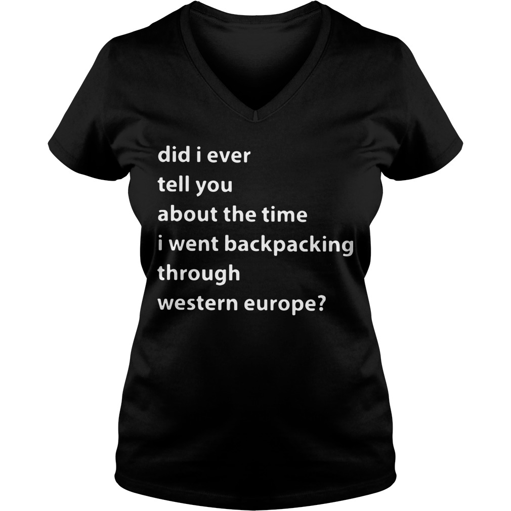 Did I ever tell you about the time I went backpacking through western europe V-neck t-shirt
