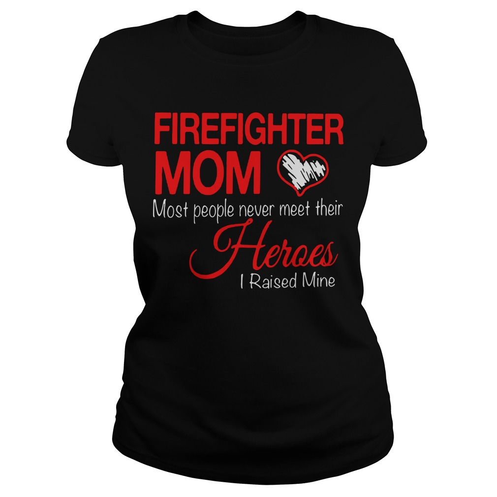 Firefighter mom most people never meet their heroes I raised mine Ladies tee