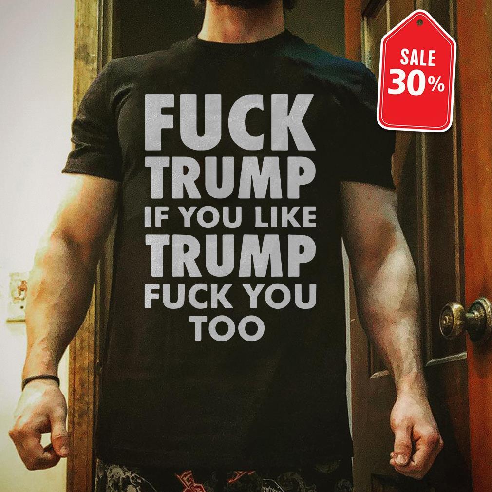 Fuck Trump if you like Trump fuck you too shirt