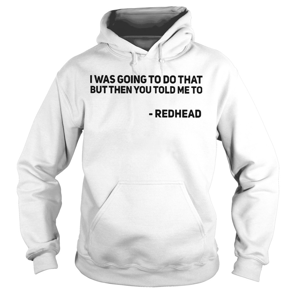 I was going to do that but then you told me to redhead Hoodie