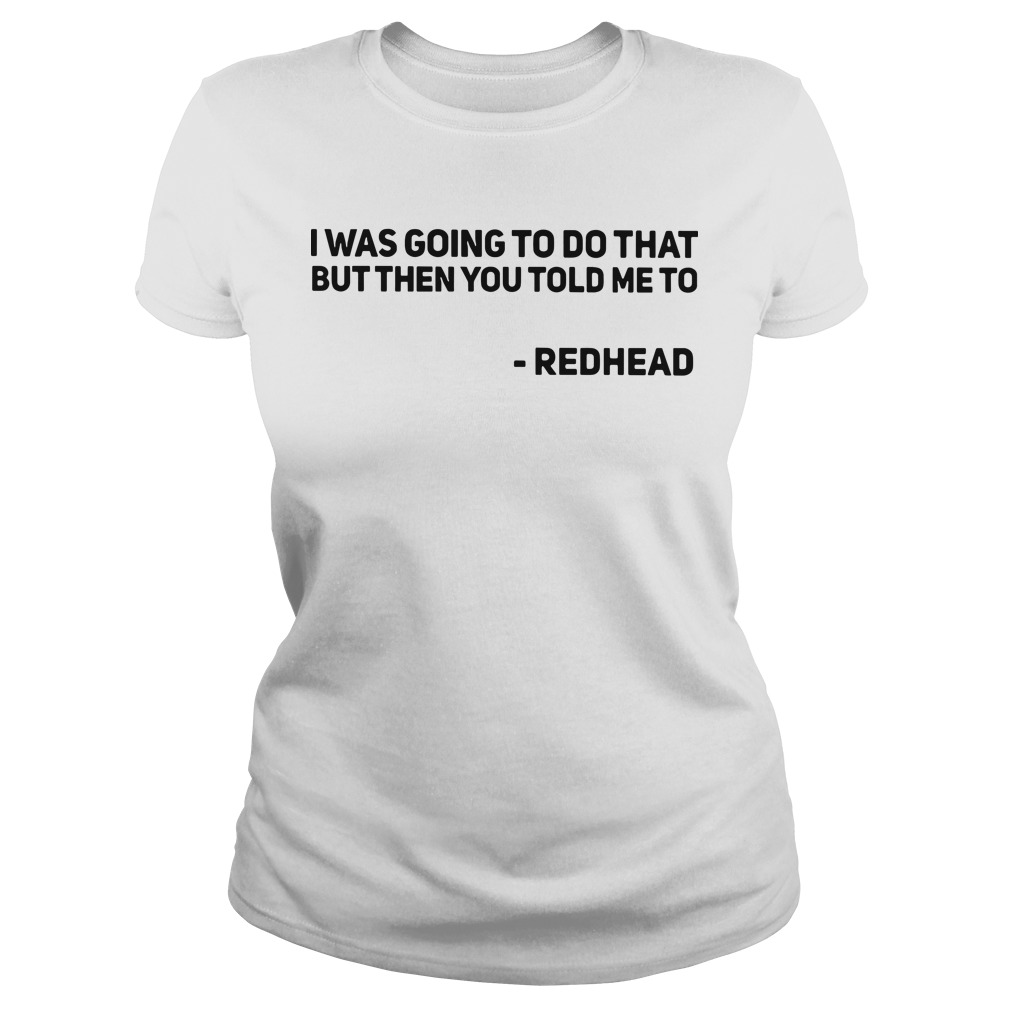 I was going to do that but then you told me to redhead Ladies tee