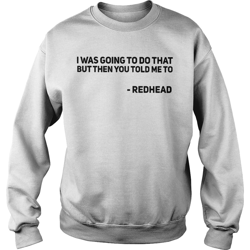 I was going to do that but then you told me to redhead Sweater
