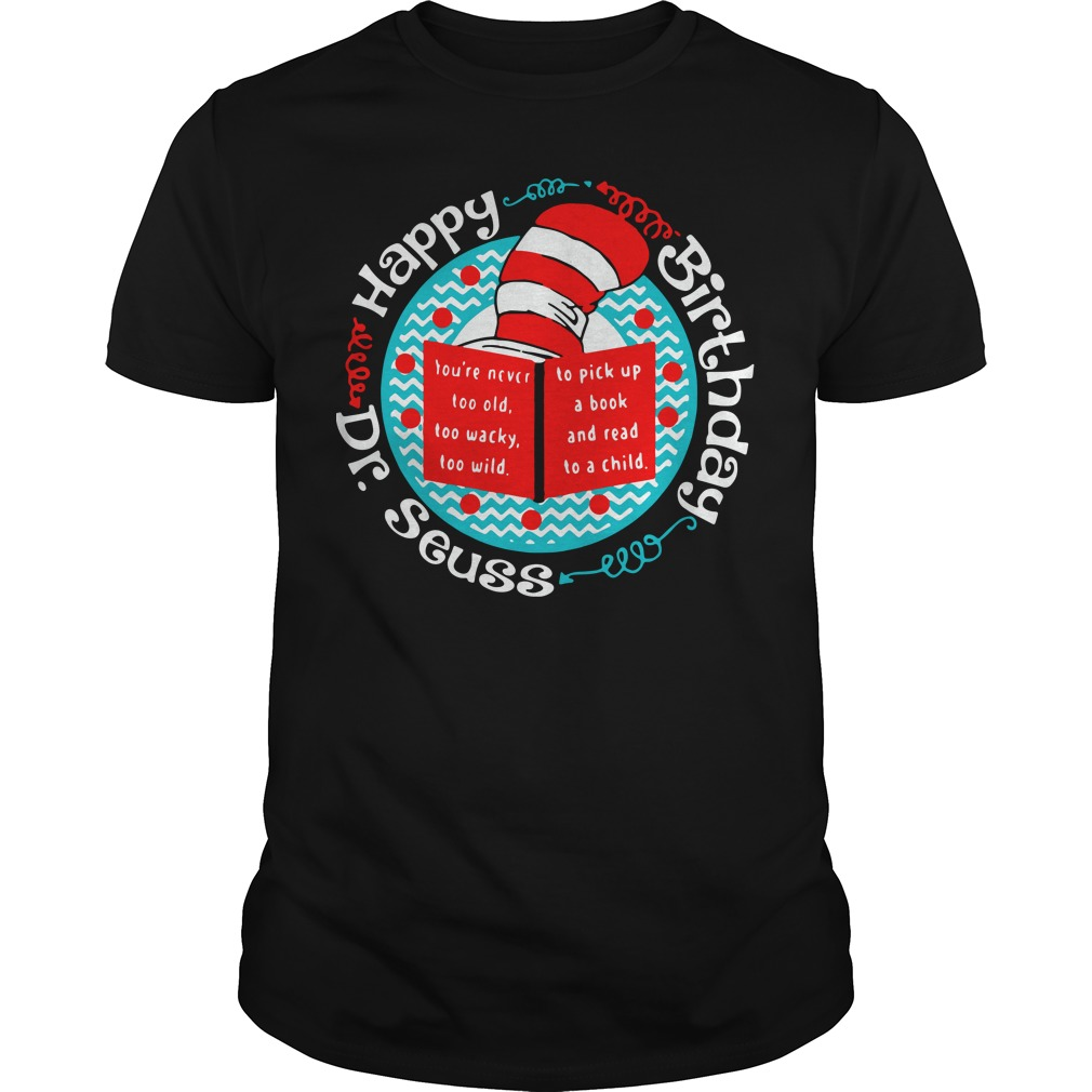 Happy birthday Dr Seuss you're never too old too wacky too wild shirt